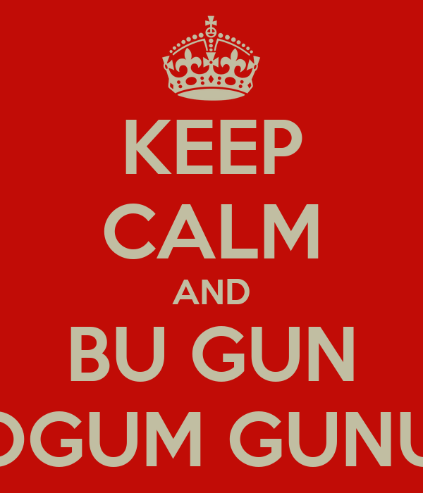 KEEP CALM AND BU GUN DOGUM GUNUM