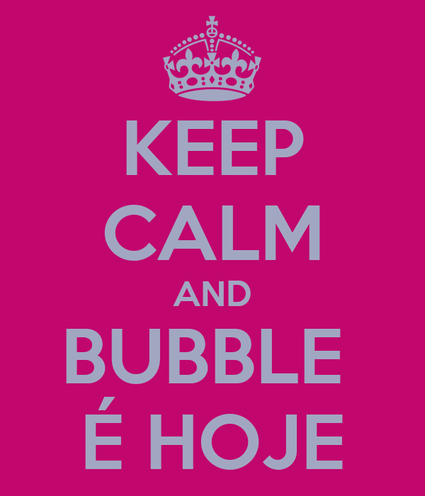 KEEP CALM AND BUBBLE  É HOJE