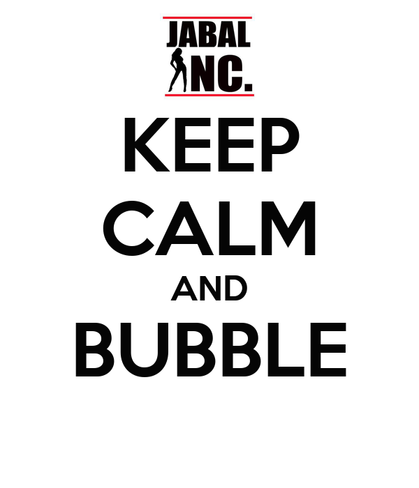 KEEP CALM AND BUBBLE