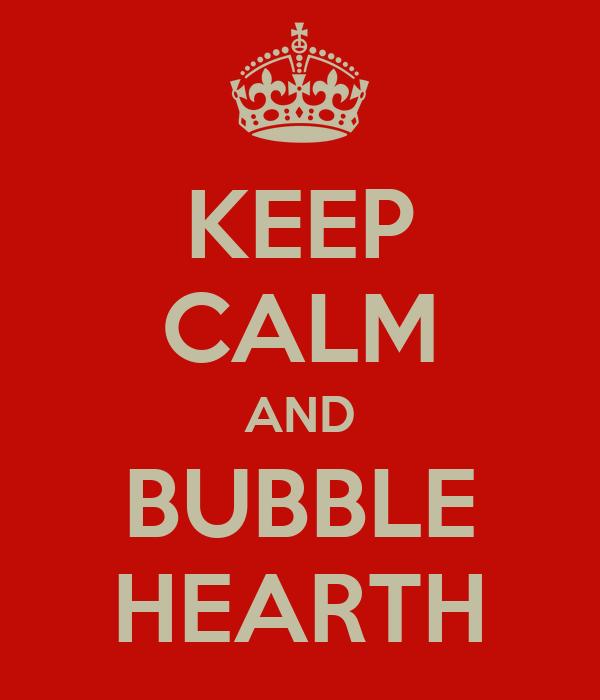 KEEP CALM AND BUBBLE HEARTH