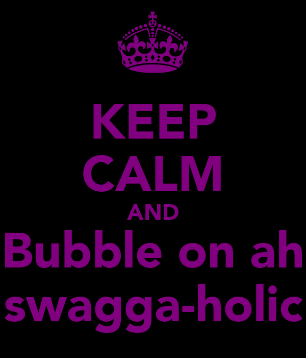 KEEP CALM AND Bubble on ah swagga-holic