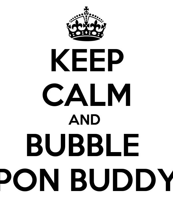KEEP CALM AND  BUBBLE  PON BUDDY