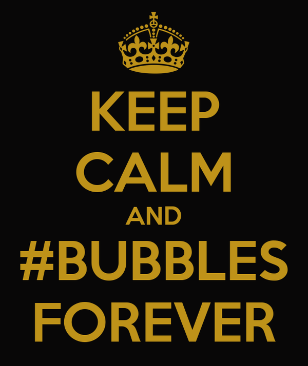 KEEP CALM AND #BUBBLES FOREVER