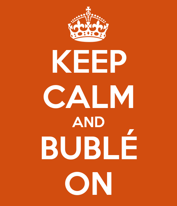 KEEP CALM AND BUBLÉ ON