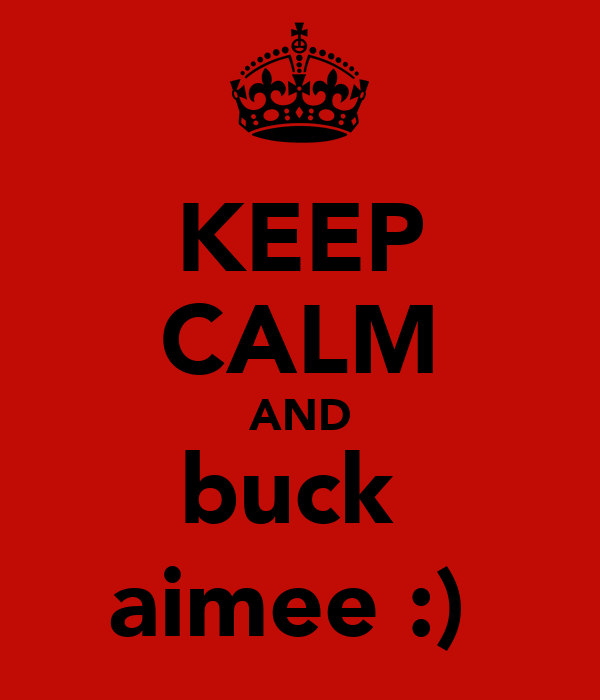 KEEP CALM AND buck  aimee :)