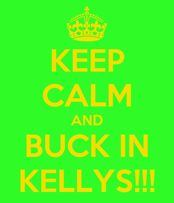 KEEP CALM AND BUCK IN KELLYS!!!