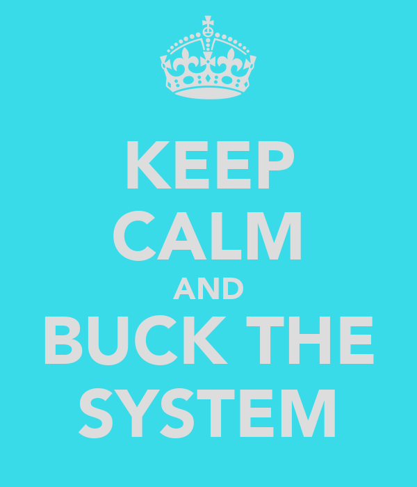 KEEP CALM AND BUCK THE SYSTEM