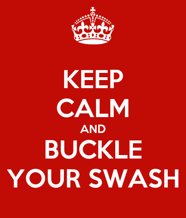 KEEP CALM AND BUCKLE YOUR SWASH