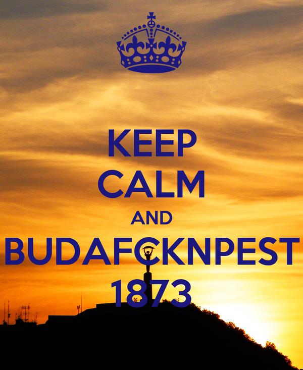 KEEP CALM AND BUDAFCKNPEST 1873