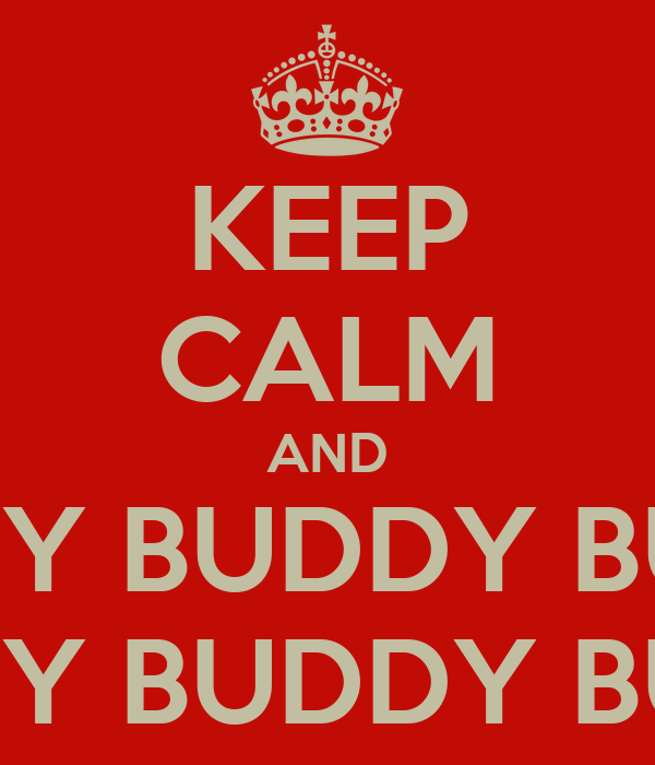 KEEP CALM AND BUDDY BUDDY BUDDY BUDDY BUDDY BUDDY