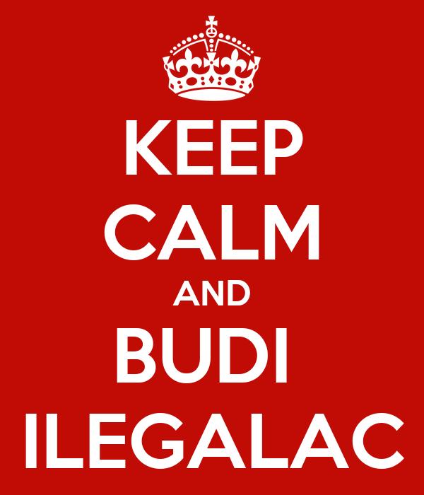 KEEP CALM AND BUDI  ILEGALAC