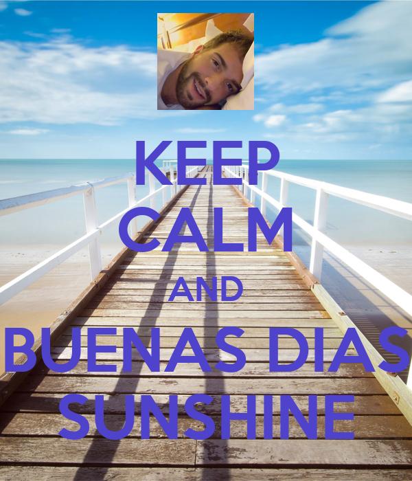 KEEP CALM AND BUENAS DIAS SUNSHINE