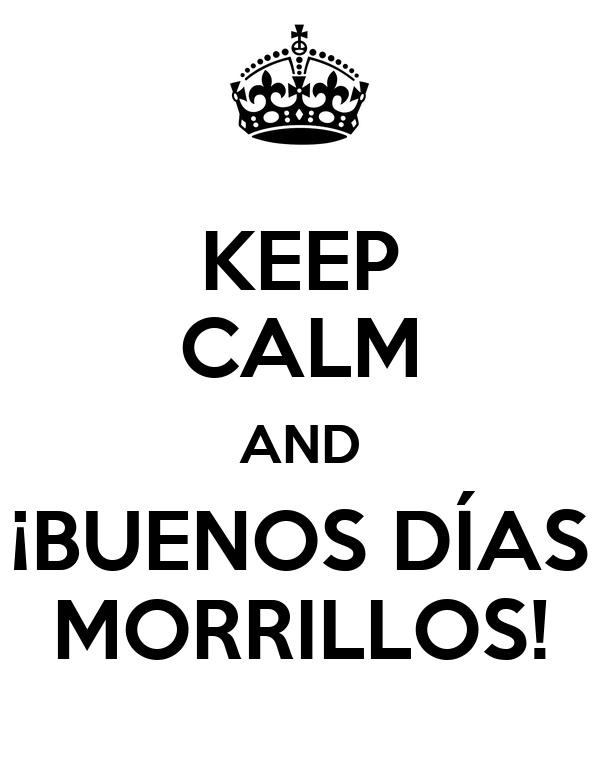 KEEP CALM AND ¡BUENOS DÍAS MORRILLOS!