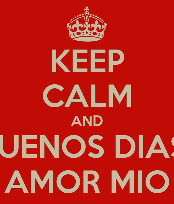 KEEP CALM AND BUENOS DIAS  AMOR MIO