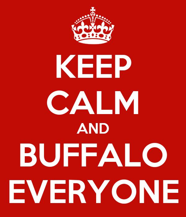 KEEP CALM AND BUFFALO EVERYONE