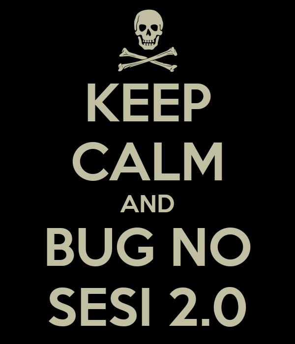 KEEP CALM AND BUG NO SESI 2.0