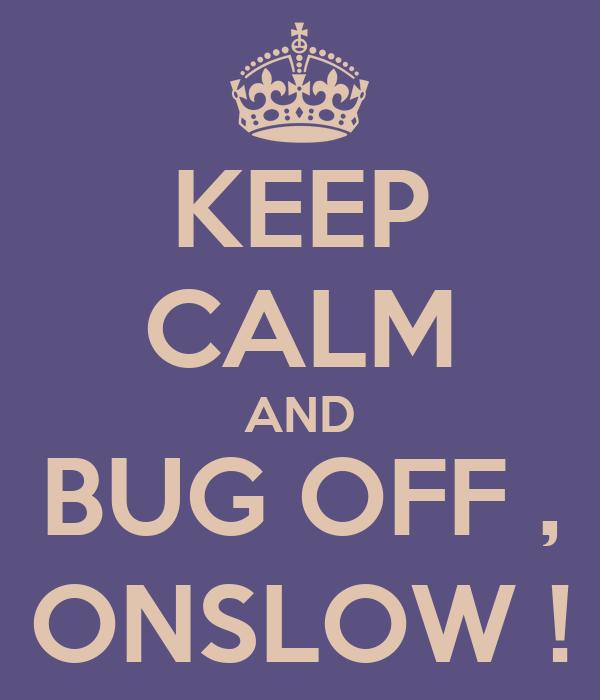 KEEP CALM AND BUG OFF , ONSLOW !