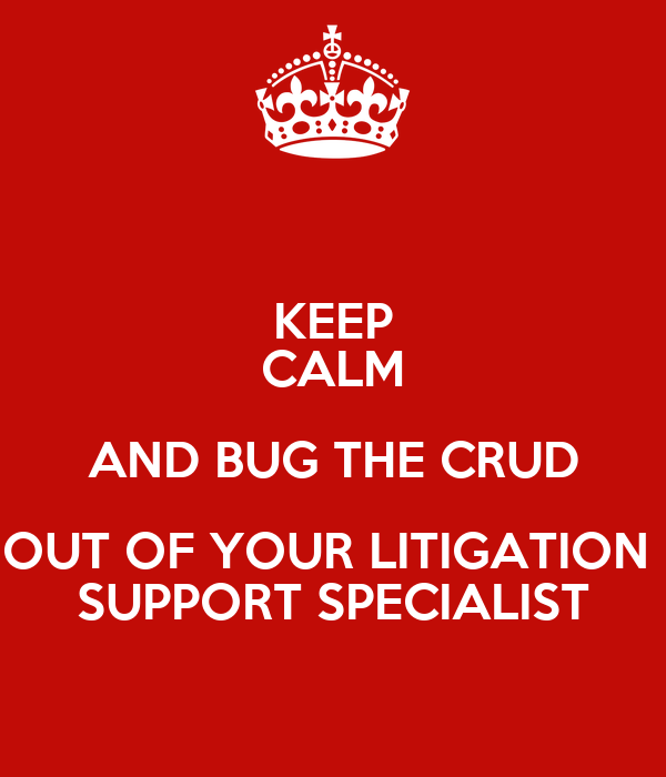 KEEP CALM AND BUG THE CRUD OUT OF YOUR LITIGATION SUPPORT SPECIALIST ...