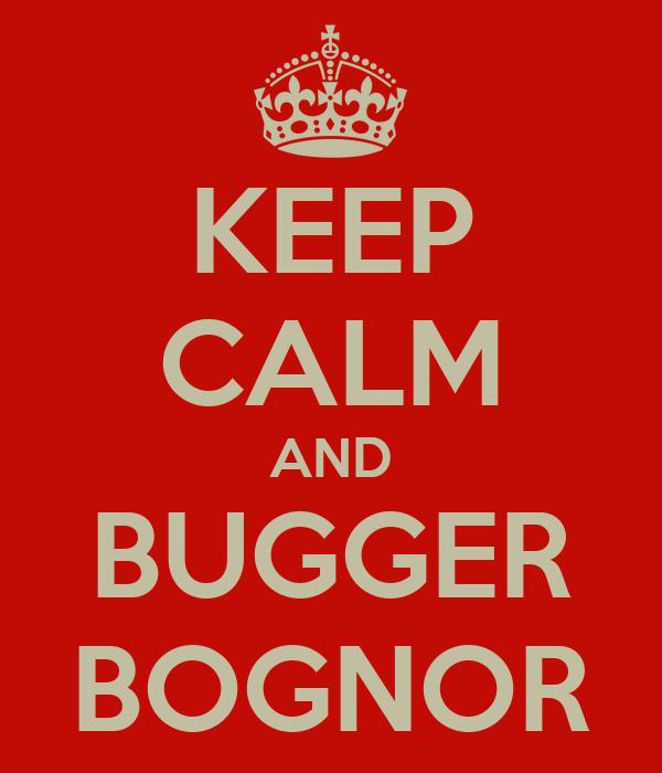KEEP CALM AND BUGGER BOGNOR