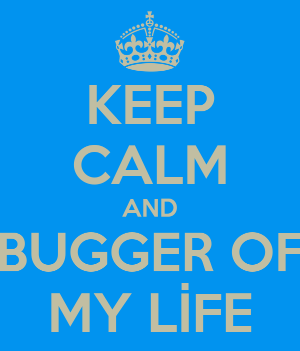KEEP CALM AND BUGGER OF MY LİFE