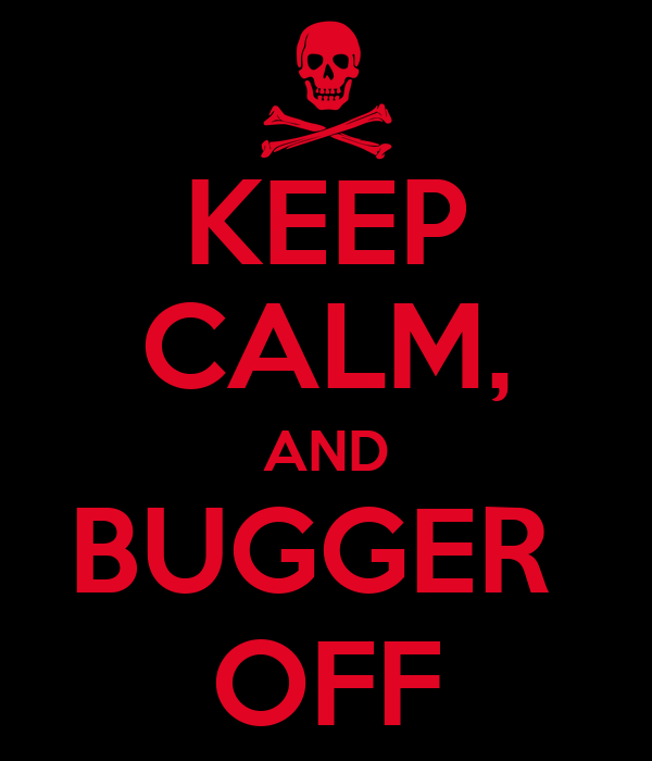 KEEP CALM, AND BUGGER  OFF