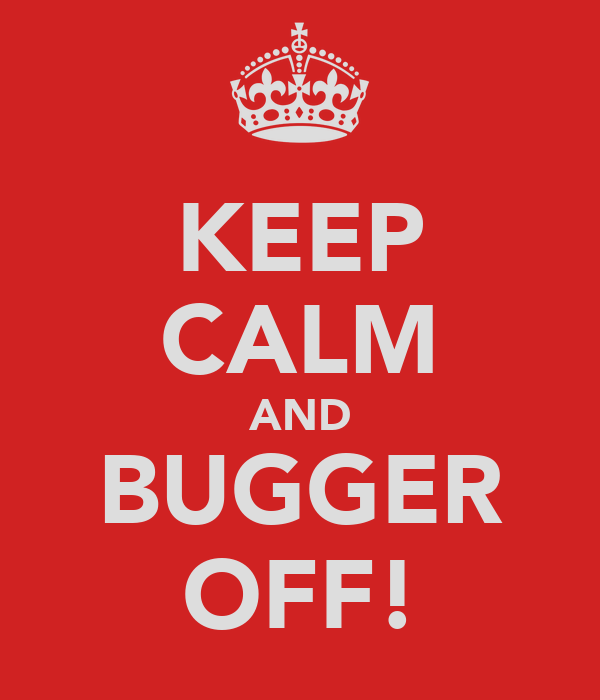 KEEP CALM AND BUGGER OFF!