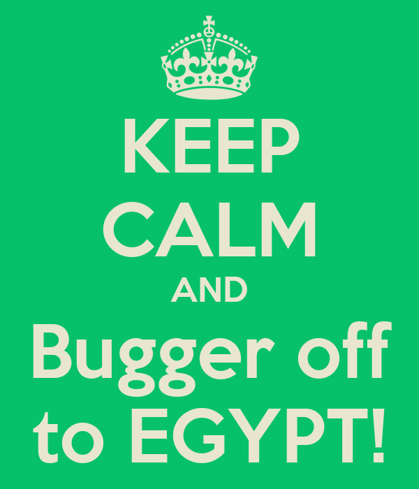 KEEP CALM AND Bugger off to EGYPT!