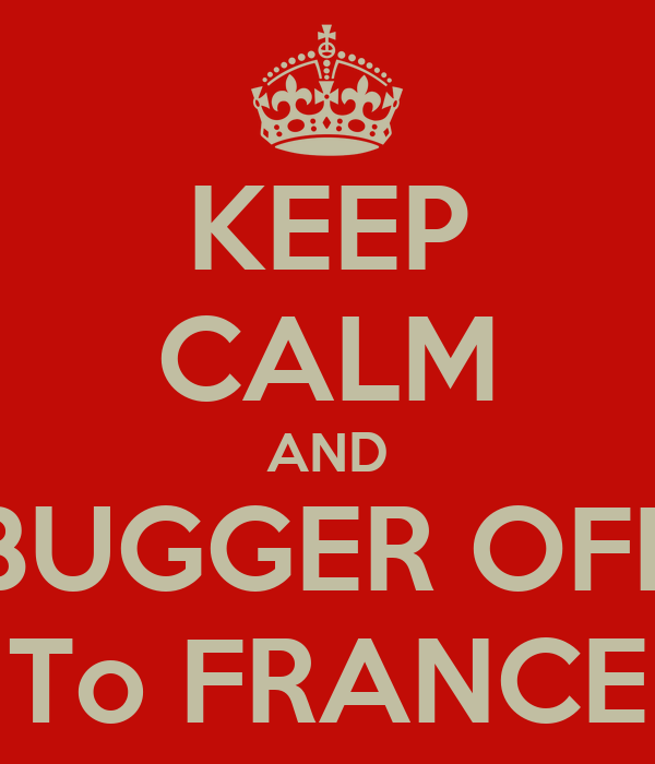 KEEP CALM AND BUGGER OFF To FRANCE