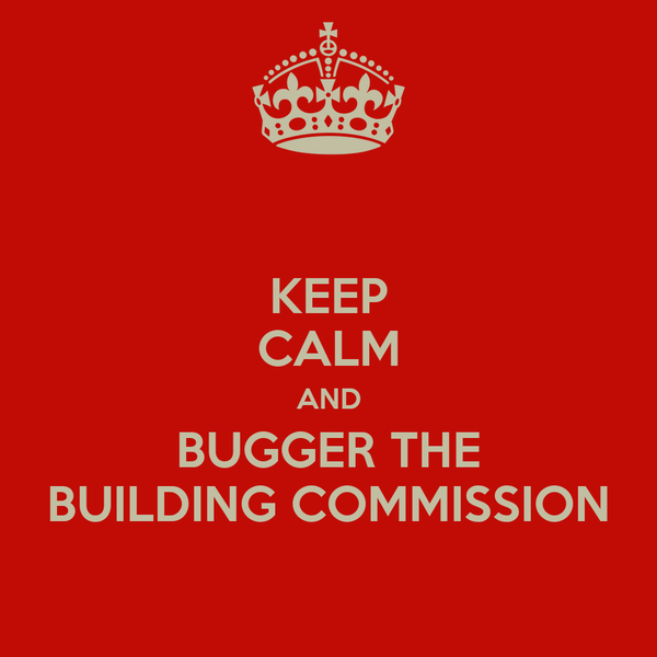 KEEP CALM AND BUGGER THE BUILDING COMMISSION