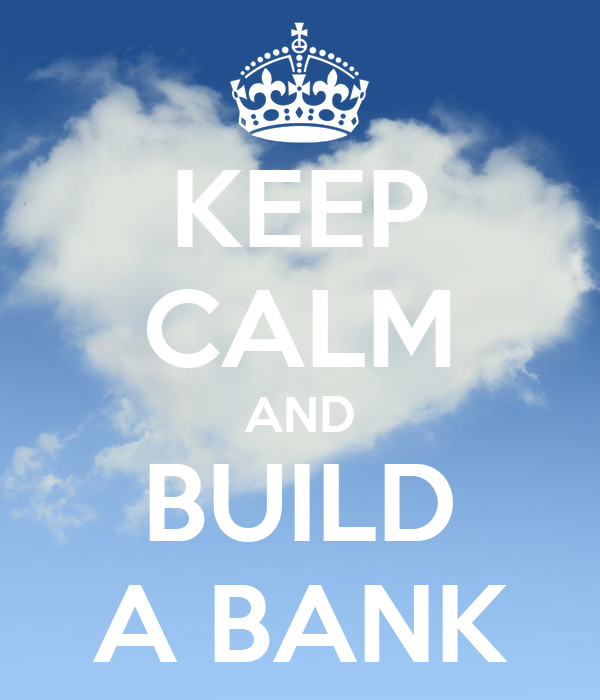 KEEP CALM AND BUILD A BANK