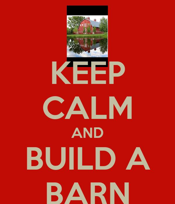 KEEP CALM AND BUILD A BARN