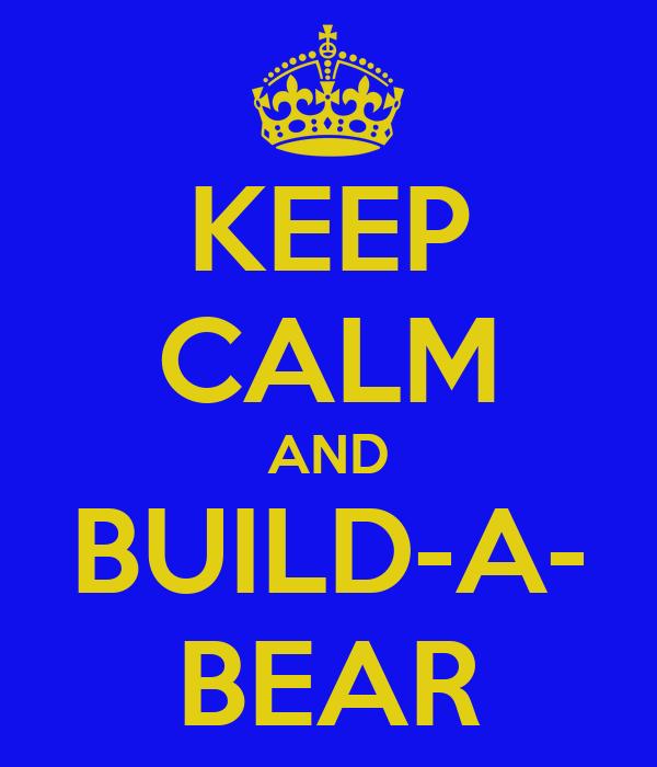 KEEP CALM AND BUILD-A- BEAR