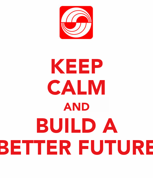 KEEP CALM AND BUILD A BETTER FUTURE
