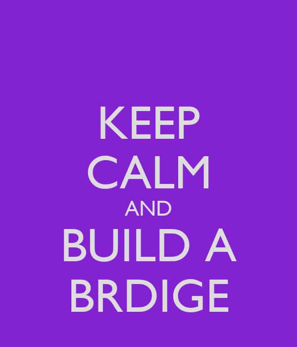KEEP CALM AND BUILD A BRDIGE