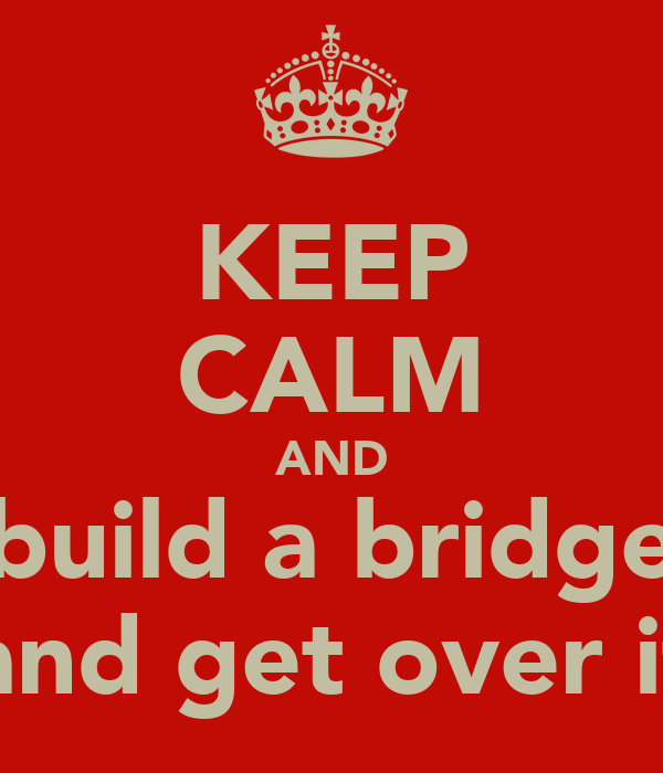 KEEP CALM AND build a bridge and get over it