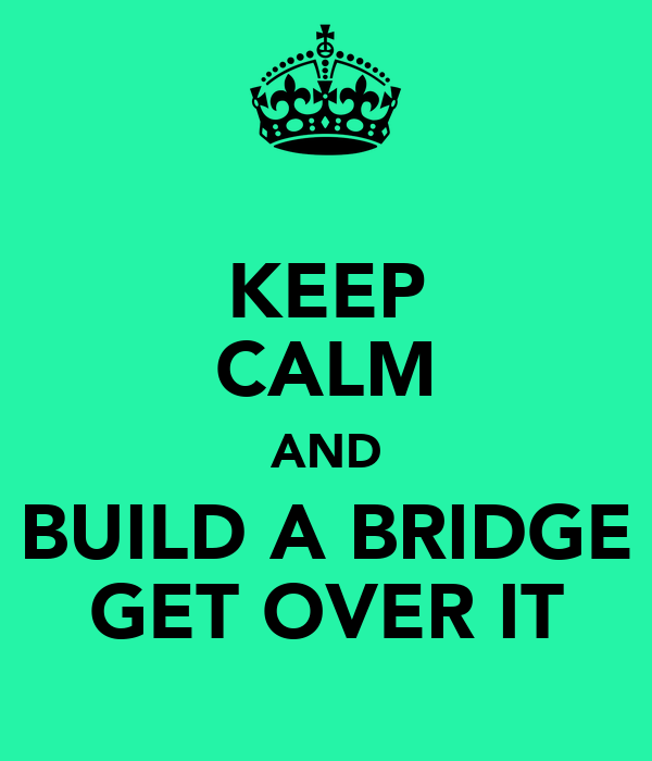KEEP CALM AND BUILD A BRIDGE GET OVER IT