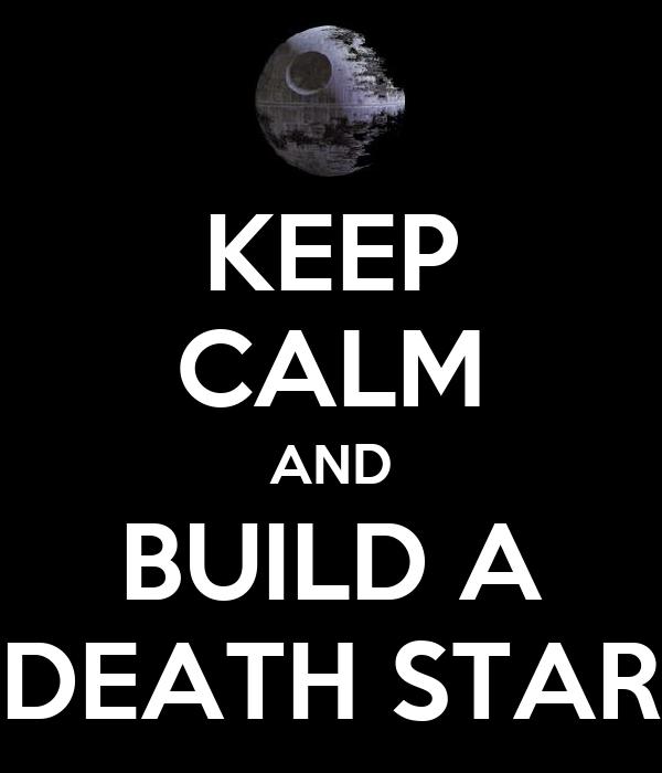 KEEP CALM AND BUILD A DEATH STAR