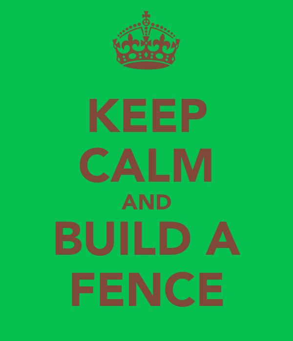 KEEP CALM AND BUILD A FENCE