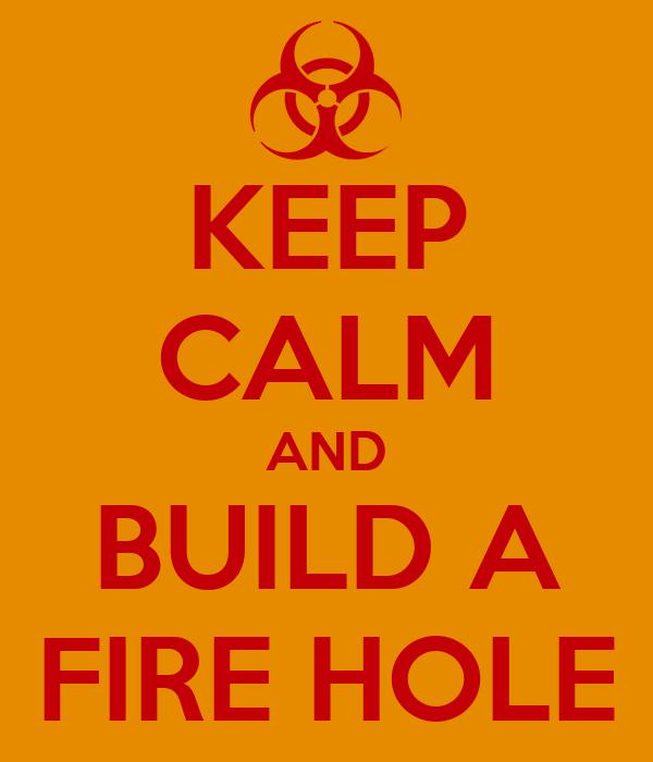 KEEP CALM AND BUILD A FIRE HOLE