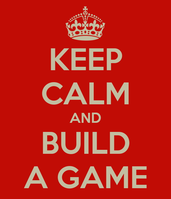 KEEP CALM AND BUILD A GAME