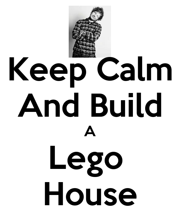 Keep Calm And Build A Lego  House