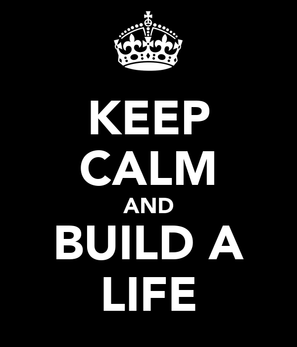 KEEP CALM AND BUILD A LIFE