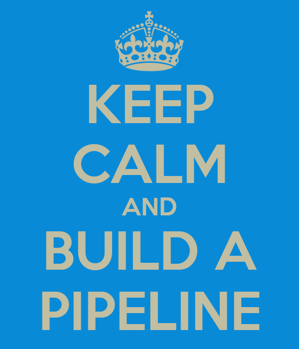 KEEP CALM AND BUILD A PIPELINE