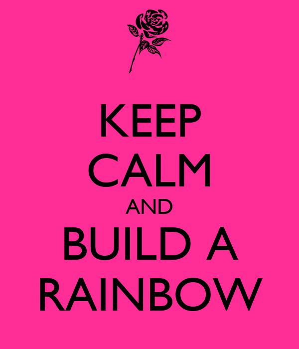 KEEP CALM AND BUILD A RAINBOW