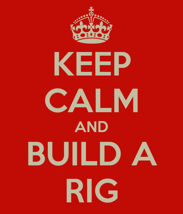 KEEP CALM AND BUILD A RIG