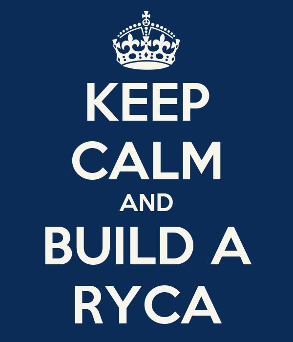 KEEP CALM AND BUILD A RYCA