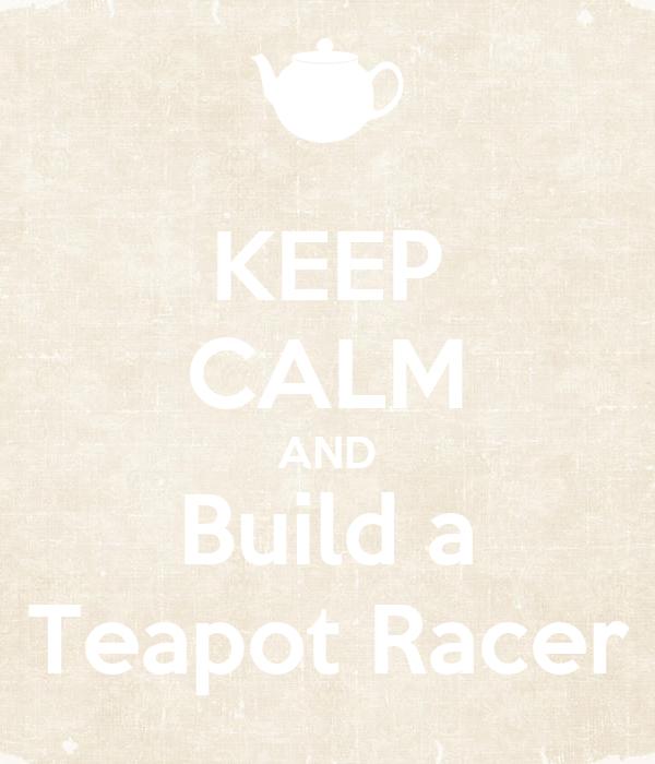 KEEP CALM AND Build a Teapot Racer