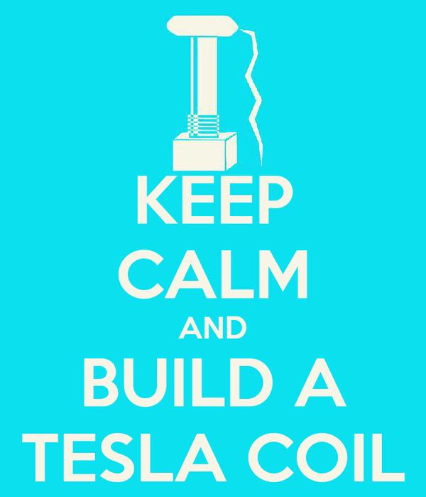 KEEP CALM AND BUILD A TESLA COIL