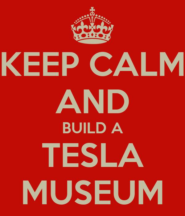 KEEP CALM AND BUILD A TESLA MUSEUM