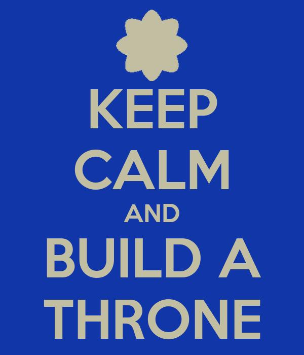 KEEP CALM AND BUILD A THRONE